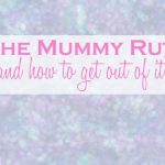 The Mummy Rut (and how to get out of it)